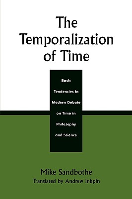 The Temporalization of Time: Basic Tendencies in Modern Debate on Time in Philosophy and Science - Sandbothe, Mike