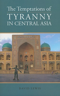 The Temptations of Tyranny in Central Asia - Lewis, David, Professor