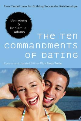 The Ten Commandments of Dating: Time-Tested Laws for Building Successful Relationships - Young, Ben, Dr., and Adams, Samuel, Dr., Psy.D.