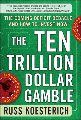 The Ten Trillion Dollar Gamble: The Coming Deficit Debacle and How to Invest Now - Koesterich, Russ