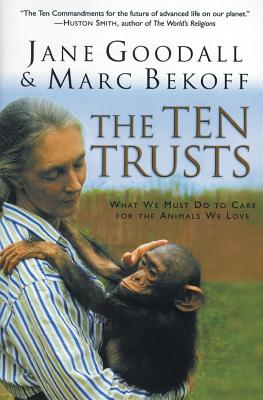 The Ten Trusts: What We Must Do to Care for the Animals We Love - Goodall, Jane, Dr., Ph.D., and Bekoff, Marc, PhD, PH D