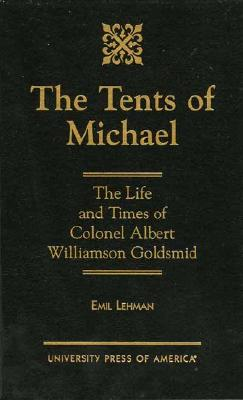 The Tents of Michael: The Life and Times of Colonel Albert Williamson Goldsmid - Lehman, Emil