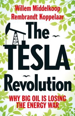 The Tesla Revolution: Why Big Oil Has Lost the Energy War - Middelkoop, Willem, and Koppelaar, Rembrandt