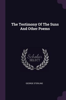 The Testimony of the Suns and Other Poems - Sterling, George