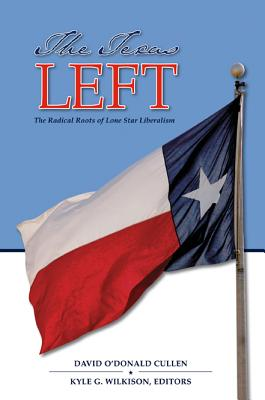 The Texas Left: The Radical Roots of Lone Star Liberalism - Cullen, David O'Donald (Editor)
