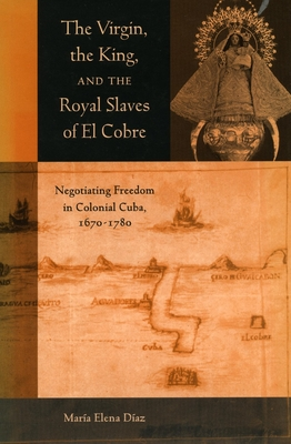 The the Virgin, the King, and the Royal Slaves of El Cobre: Negotiating Freedom in Colonial Cuba, 1670-1780 - Diaz, Maria Elena