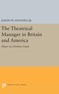 The Theatrical Manager in Britain and America: Player of a Perilous Game - Donohue, Joseph W. (Editor)
