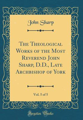 The Theological Works of the Most Reverend John Sharp, D.D., Late Archbishop of York, Vol. 5 of 5 (Classic Reprint) - Sharp, John, Professor