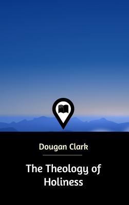 The Theology of Holiness - Clark, Dougan