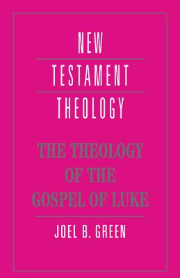The Theology of the Gospel of Luke - Green, Joel B