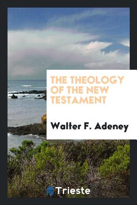 The Theology of the New Testament - Adeney, Walter F