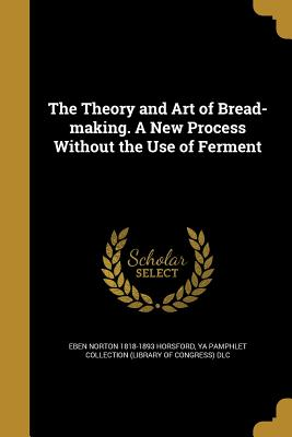 The Theory and Art of Bread-Making. a New Process Without the Use of Ferment - Horsford, Eben Norton 1818-1893, and Ya Pamphlet Collection (Library of Congr (Creator)