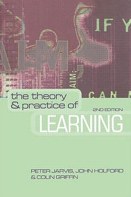 The Theory and Practice of Learning - Jarvis, Peter (Editor), and Holford, John (Editor), and Griffin, Colin (Editor)