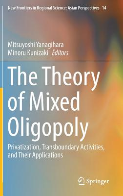 The Theory of Mixed Oligopoly: Privatization, Transboundary Activities, and Their Applications - Yanagihara, Mitsuyoshi (Editor)