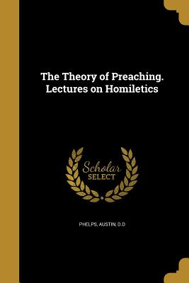 The Theory of Preaching. Lectures on Homiletics - Phelps, Austin D D (Creator)