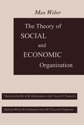 The Theory of Social and Economic Organization - Weber, Max, and Henderson, A M, and Parsons, Talcott (Editor)