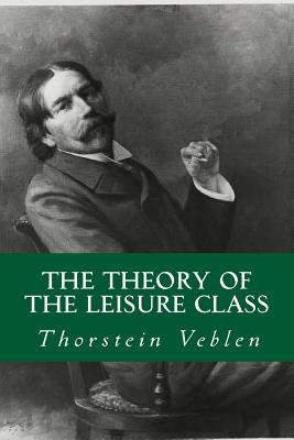 The Theory of the Leisure Class - Veblen, Thorstein, and Abreu, Yordi (Editor)