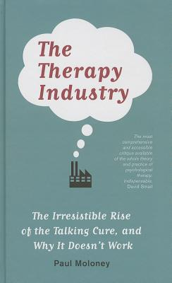 The Therapy Industry: The Irresistible Rise of the Talking Cure, and Why It Doesn't Work - Moloney, Paul