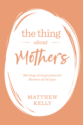 The Thing about Mothers: 365 Days of Inspiration for Mothers of All Ages - Kelly, Matthew