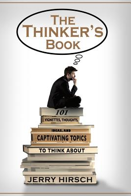 The Thinker's Book: 101 Vignettes, Thoughts, Ideas, and Captivating Topics to Think About - Hirsch, Jerry