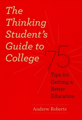 The Thinking Student's Guide to College: 75 Tips for Getting a Better Education - Roberts, Andrew