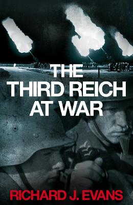 The Third Reich at War: How the Nazis Led Germany from Conquest to Disaster - Evans, Richard J.