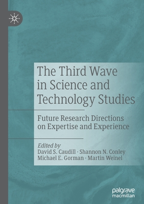 The Third Wave in Science and Technology Studies: Future Research Directions on Expertise and Experience - Caudill, David S. (Editor), and Conley, Shannon N. (Editor), and Gorman, Michael E. (Editor)