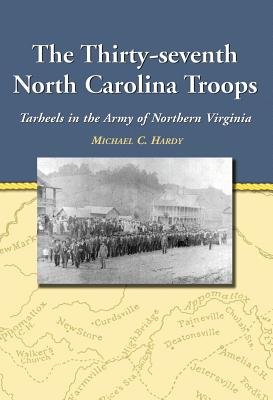 The Thirty-Seventh North Carolina Troops: Tar Heels in the Army of Northern Virginia - Hardy, Michael C