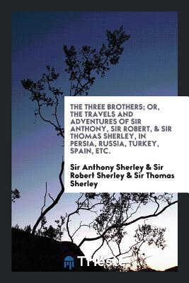 The Three Brothers; Or, the Travels and Adventures of Sir Anthony, Sir Robert, & Sir Thomas Sherley, in Persia, Russia, Turkey, Spain, Etc. - Sherley, Sir Anthony, and Sherley, Sir Robert, and Sherley, Sir Thomas