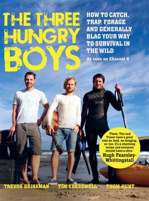 The Three Hungry Boys: How to Catch, Trap, Shoot, Forage and Generally Blag Your Way to Survival in the Wild - Hunt, Thom, and Brinkman, Trevor, and Cresswell, Tim