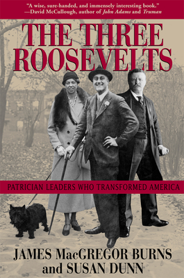 The Three Roosevelts: Patrician Leaders Who Transformed America - Burns, James MacGregor, and Dunn, Susan, Ms.