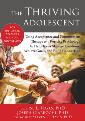 The Thriving Adolescent: Using Acceptance and Commitment Therapy and Positive Psychology to Help Teens Manage Emotions, Achieve Goals, and Build Connection - Hayes, Louise L, PhD, and Ciarrochi, Joseph V, PhD, and Hayes, Steven C, PhD (Foreword by)
