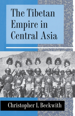 The Tibetan Empire in Central Asia: A History of the Struggle for Great Power Among Tibetans, Turks, Arabs, and Chinese During the Early Middle Ages - Beckwith, Christopher I