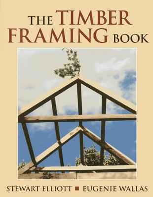 The Timber Framing Book - Elliott, Stewart, and Wallas, Eugenie, and Foss, Jeremy (Photographer), and Hillner, Randy (Photographer)