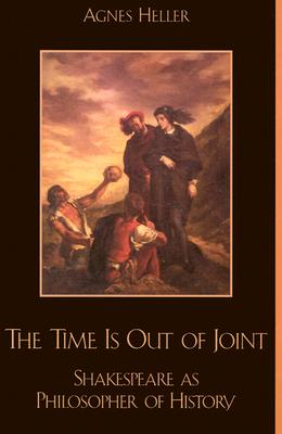 The Time Is Out of Joint: Shakespeare as Philosopher of History - Heller, Agnes, Professor