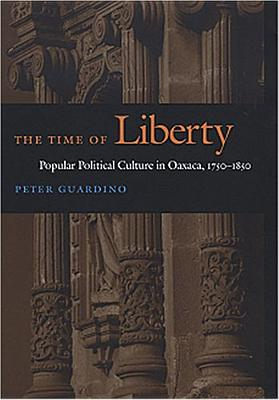 The Time of Liberty: Popular Political Culture in Oaxaca, 1750-1850 - Guardino, Peter