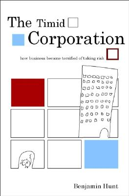 The Timid Corporation: Why Business Is Terrified of Taking Risk - Hunt, Benjamin