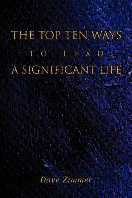 The Top Ten Ways to Lead a Significant Life - Zimmer, Dave