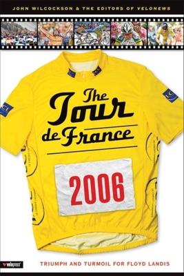 The Tour De France 2006: Triumph and Turmoil for Floyd Landis - Wilcockson, John