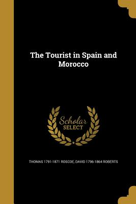 The Tourist in Spain and Morocco - Roscoe, Thomas 1791-1871, and Roberts, David 1796-1864
