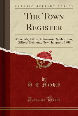 The Town Register: Meredith, Tilton, Gilmanton, Sanbornton, Gilford, Belmont, New Hampton; 1908 (Classic Reprint) - Mitchell, H E