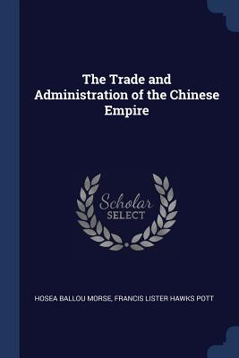 The Trade and Administration of the Chinese Empire - Morse, Hosea Ballou, and Pott, Francis Lister Hawks