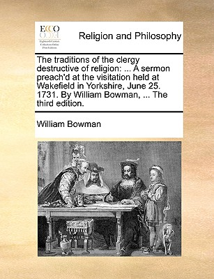 The Traditions of the Clergy Destructive of Religion: ... a Sermon Preach'd at the Visitation Held at Wakefield in Yorkshire, June 25. 1731. by William Bowman - Bowman, William