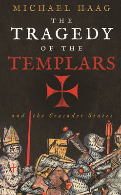 The Tragedy of the Templars: The Rise and Fall of the Crusader States - Haag, Michael