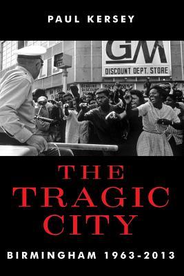 The Tragic City: Birmingham 1963-2013 - Kersey, Paul