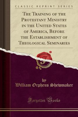 The Training of the Protestant Ministry in the United States of America, Before the Establishment of Theological Seminaries (Classic Reprint) - Shewmaker, William Orpheus