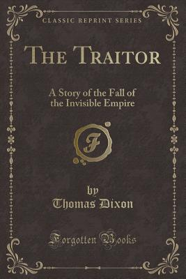 The Traitor: A Story of the Fall of the Invisible Empire (Classic Reprint) - Dixon, Thomas