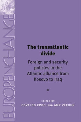 The Transatlantic Divide: Foreign and Security Policies in the Atlantic Alliance from Kosovo to Iraq - Croci, Osvaldo (Editor), and Verdun, Amy (Editor), and Kirchner, Emil J. (Series edited by)