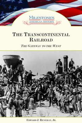The Transcontinental Railroad: The Gateway to the West - Renehan, Edward J, Jr.