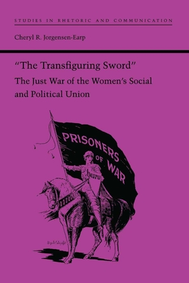 """The Transfiguring Sword"": The Just War of the Women's Social and Political Union - Jorgensen-Earp, Cheryl R."